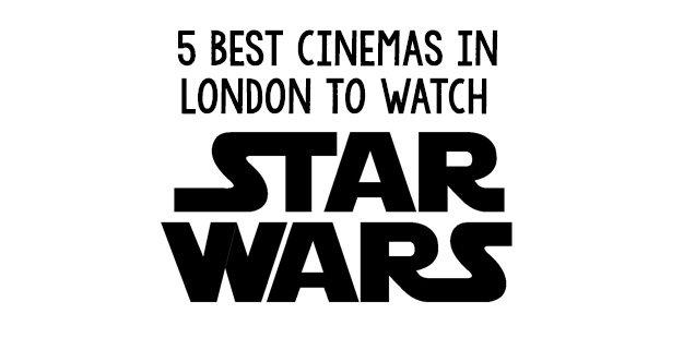 5 Best Cinemas in London to watch Star Wars